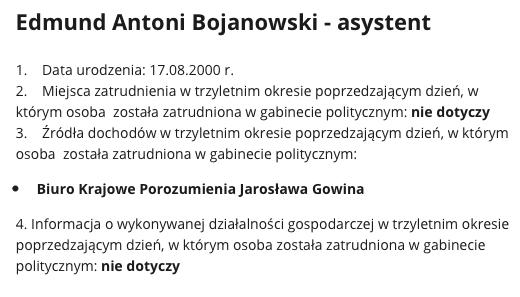 Edmund Antoni Bojanowski - asystent 1. Data urodzenia: 17.08.2000 r. 2. Miejsca zatrudnienia wtrzyletnim okresie poprzedzającym dzień, wktórym osoba została zatrudniona wgabinecie politycznym: nie dotyczy 3. Źródła dochodów wtrzyletnim okresie poprzedzającym dzień, wktórym osoba została zatrudniona wgabinecie politycznym: Biuro Krajowe Porozumienia Jarosława Gowina 4. Informacja owykonywanej działalności gospodarczej wtrzyletnim okresie poprzedzającym dzień, wktórym osoba została zatrudniona wgabinecie politycznym: nie dotyczy