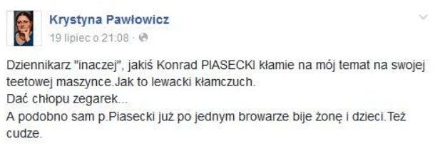 """Post naFacebooku Krystyny Pawłowicz: """"dziennikarz inaczej, jakiś Konrad piasecki kłamie namój temat naswojej teetowej maszynce. Jak to lewacki kłamczuch. Dać chłopku zegarek. Apodobno sam p. Piasecki już pojednym browarze bije żonę idzieci. Tez cudze""""."""