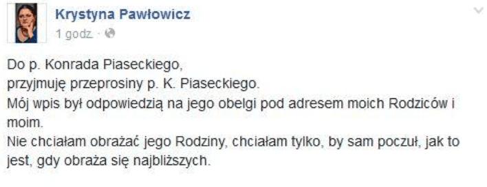 Odpowiedź Krystyny Pawłowicz: DoPiaseckiego, przyjmuje przeprosiny. Mój wpis był odpowiedzią najego obelgi podadresem moich rodziców imoim. Nie chciałam obrażać jego rodziny, chciałam tylko, by sam się poczuł jak to jest, gdy obraża się najbliższych.