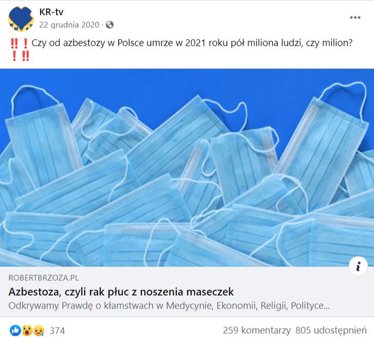 """Na zrzucie ekranu widoczny jest wpis strony KR-tv naFacebooku, naktóry zareagowały 374 osoby i805 udostępniło go. Osoba, która zamieściła post napisała wnim: """"Czy od azbestozy wPolsce umrze w2021 roku pół miliona ludzi, czymilion?"""". Poniżej dołączono tekst zinformacją jakoby maseczki powodowały azbestozę. Tekst ten został opatrzony grafika jednorazowych maseczek porozkładanych losowo naniebieskiej powierzchni."""