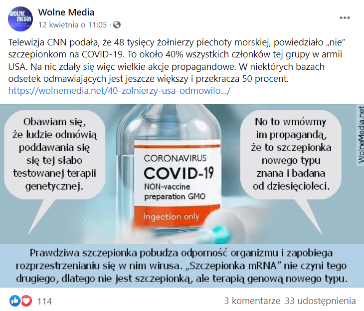 """Post opublikowany naprofilu Wolne Media 12 kwietnia naFacebooku. Wpis zawiera grafikę zfałszywymi informacjami. Najej środku znajduje się ampułka ze szczepionką przeciw COVID-19. Pomiędzy ampułką widoczne są dwie chmurki dialogowe. Jedna osoba mówi: """"Obawiam się, żeludzie odmówią poddania się tej słabo testowanej terapii genetycznej. Druga odpowiada zaś: """"No to wmówmy im propagandą, żeto szczepionka nowego typu znana ibadana od dziesięcioleci"""". Poniżej naniebieskim tle dołączono podpis, brzmiący: """"Prawdziwa szczepionka pobudza odporność organizmu izapobiega rozprzestrzenianiu się wnim wirusa.»Szczepionka mRNA «nie czynie tego drugiego, dlategonie jest szczepionką, aleterapią genową nowego typu"""". Post polubiło 114 osób, a33 udostępniło go naswoich facebookowych tablicach."""