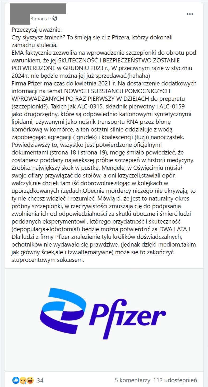 """Na zrzucie ekranu widoczny jest post udostępniony 3 marca naFacebooku przezużytkownika. Czytamy wnim: """" Czysłyszysz śmiech? To śmieją się ci zPfizera, którzy dokonali zamachu stulecia. EMA faktycznie zezwoliła nawprowadzenie szczepionki doobrotu podwarunkiem, żejej SKUTECZNOŚĆ IBEZPIECZEŃSTWO ZOSTANIE POTWIERDZONE wGRUDNIU 2023 r., Wprzeciwnym razie wstyczniu 2024 r. nie będzie można jej już sprzedawać.(hahaha) Firma Pfizer ma czas dokwietnia 2021 r. Nadostarczenie dodatkowych informacji natemat NOWYCH SUBSTANCJI POMOCNICZYCH WPROWADZANYCH PORAZ PIERWSZY WDZIEJACH dopreparatu (szczepionki?). Takich jak ALC-0315, składnik pierwotny iALC-0159 jako drugorzędny, które są odpowiednio kationowymi syntetycznymi lipidami, używanymi jako nośnik transportu RNA przezbłonę komórkową wkomórce, aten ostatni silnie oddziałuje zwodą, zapobiegając agregacji ( grudek) ikoalescencji (fuzji) nanocząstek. Powiedziawszy to, wszystko jest potwierdzone oficjalnymi dokumentami (strona 18 istrona 19), mogę śmiało powiedzieć, żezostaniesz poddany największej próbie szczepień whistorii medycyny. Zrobisz największy skok wpustkę. Mengele, wOświęcimiu musiał swoje ofiary przywiązać dostołów, aoni krzyczeli,stawiali opór, walczyli,nie chcieli tam iść dobrowolnie,stojąc wkolejkach wuporządkowanych rzędach.Obecnie mordercy niczego nie ukrywają, to ty nie chcesz widzieć irozumieć. Mówią ci, żejest to naturalny okres próbny szczepionki, wrzeczywistości zmuszają cię dopodpisania zwolnienia ich od odpowiedzialności zaskutki uboczne iśmierć ludzi poddanych eksperymentowi , którego przydatność iskuteczność (depopulacja+lobotomia!) będzie można potwierdzić zaDWA LATA! Dlaludzi zfirmy Pfizer znalezienie tylu królików doświadczalnych, ochotników nie wydawało się prawdziwe, (jednak dzięki mediom,takim jak główny ściek,ale itzw.alternatywne) może się to zakończyć stuprocentowym sukcesem""""."""