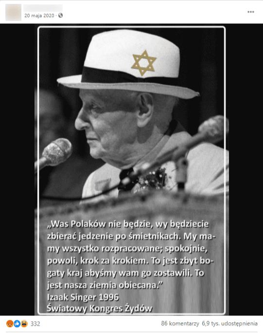 zrzut ekranu posta naFacebooku. Doposta dołączono grafikę przedstawiającą polsko-amerykańskiego pisarza żydowskiego Isaaka Bashevisa Singera, który wbiałym kapeluszu zgwiazdą Dawida siedzi przed mikrofonem. Podjego wizerunkiem jest jego rzekomy cytat. Naposta zareagowało ponad 350 osób, udostępniono go prawie 7 tys. razy, zamieszczono prawie 90 komentarzy.