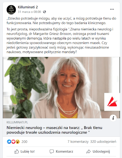 """Na zrzucie ekranu widoczny jest post udostępniony 31 marca naFacebooku przezstronę """"Killuminati 2"""". Czytamy wnim: """"»Dziecko potrzebuje mózgu, abysię uczyć, amózg potrzebuje tlenu dofunkcjonowania. Nie potrzebujemy dotego badania klinicznego. Tojestprosta, niepodważalna fizjologia «..Znana niemiecka neurolog ineurofizjolog, dr Margarite Griesz-Brisson, ostrzega przed tsunami wywołanymi demencją, która nastąpiła powielu latach wwyniku niedotlenienia spowodowanego obecnym noszeniem masek. Czyjesteś gotowy zaryzykować swój mózg, wykonując nieuzasadnione naukowo, motywowane politycznie mandaty?"""". Doposta dołączony jest link doartykułu wserwisie Killuminati.pl zatytułowanego """"Brak tlenu powoduje trwałe uszkodzenia neurologiczne""""."""